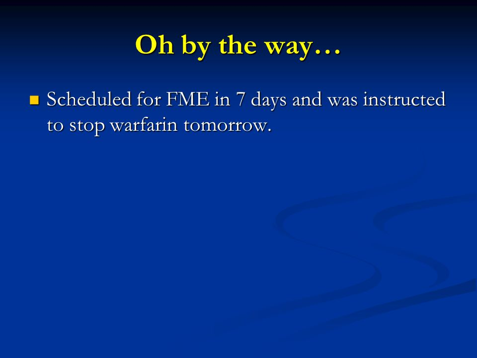 Oh by the way… Scheduled for FME in 7 days and was instructed to stop warfarin tomorrow.