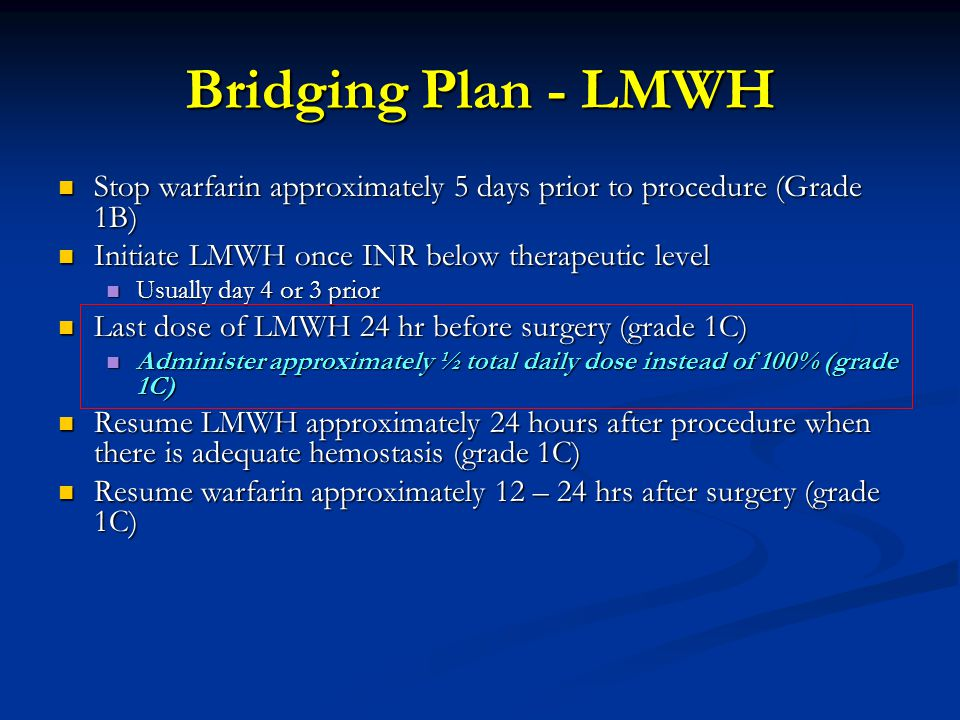 Bridging Plan - LMWH Stop warfarin approximately 5 days prior to procedure (Grade 1B) Initiate LMWH once INR below therapeutic level.