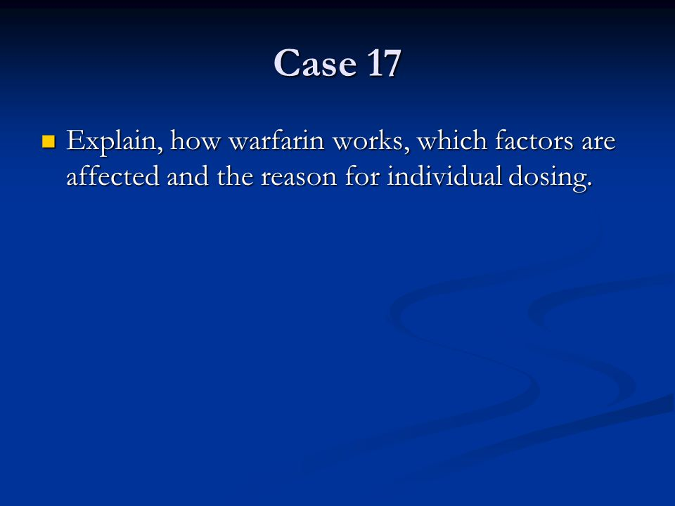 Case 17 Explain, how warfarin works, which factors are affected and the reason for individual dosing.
