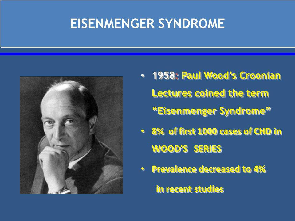 EISENMENGER SYNDROME 1958: Paul Wood's Croonian Lectures coined the term Eisenmenger Syndrome 8% of first 1000 cases of CHD in WOOD'S SERIES.