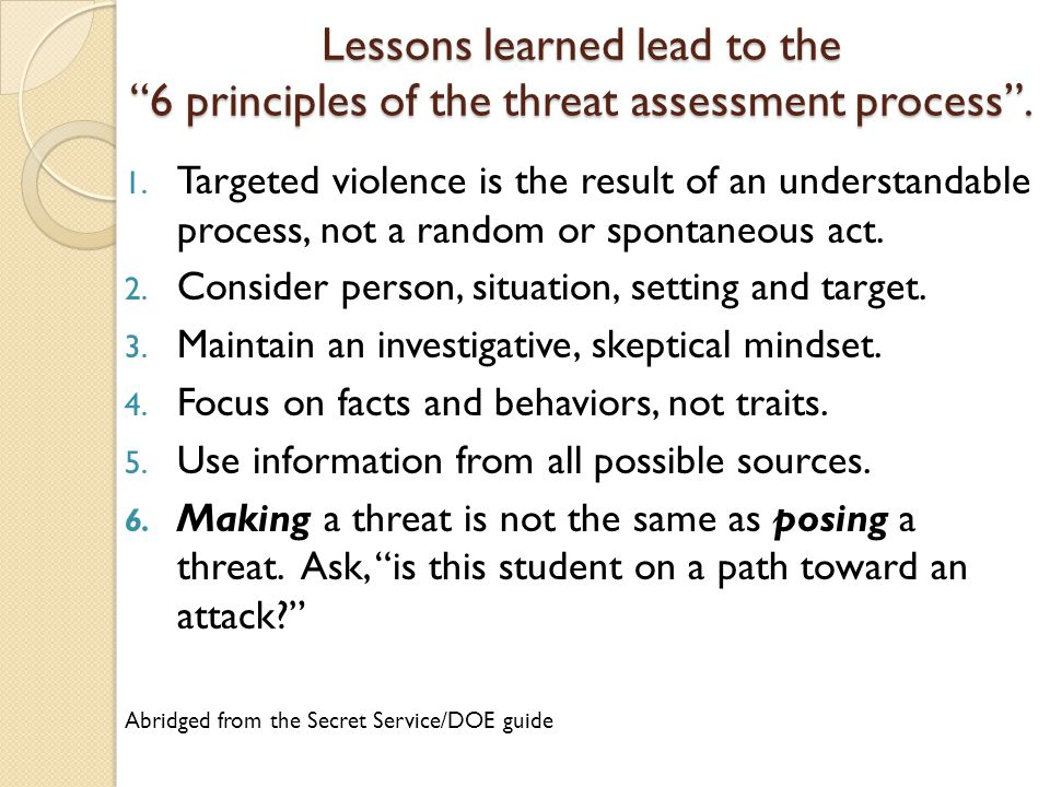Lessons learned lead to the 6 principles of the threat assessment process .