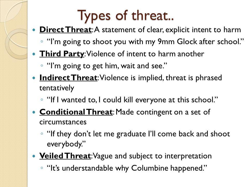 Types of threat.. Direct Threat: A statement of clear, explicit intent to harm. I'm going to shoot you with my 9mm Glock after school.