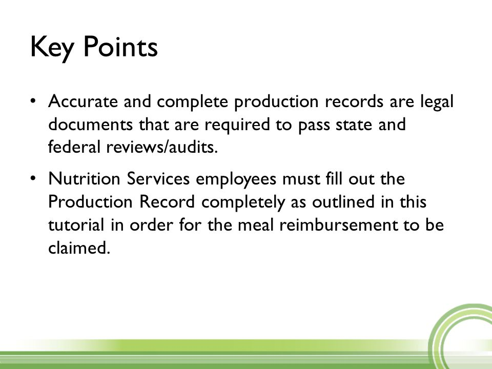 Key Points Accurate and complete production records are legal documents that are required to pass state and federal reviews/audits.