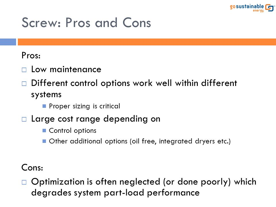 Screw: Pros and Cons Pros: Low maintenance