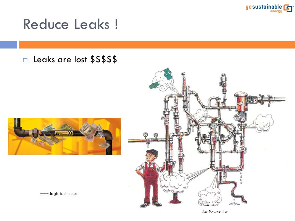 Reduce Leaks ! Leaks are lost $$$$$ www.logis-tech.co.uk Air Power Usa