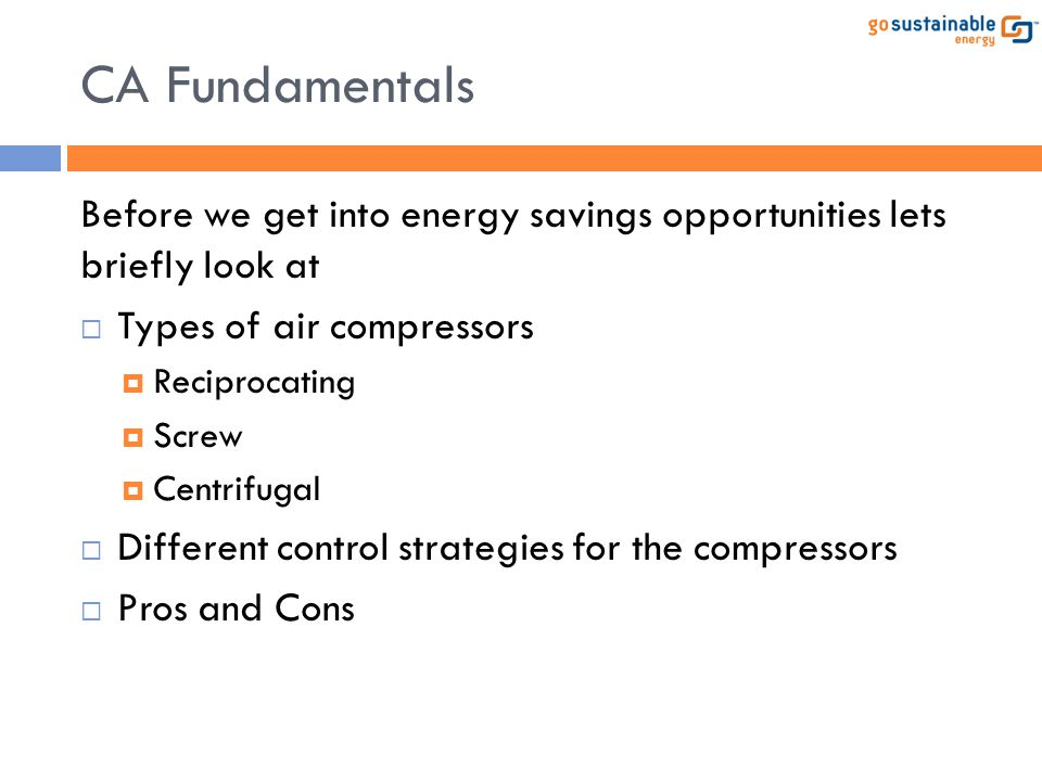 CA Fundamentals Before we get into energy savings opportunities lets briefly look at. Types of air compressors.