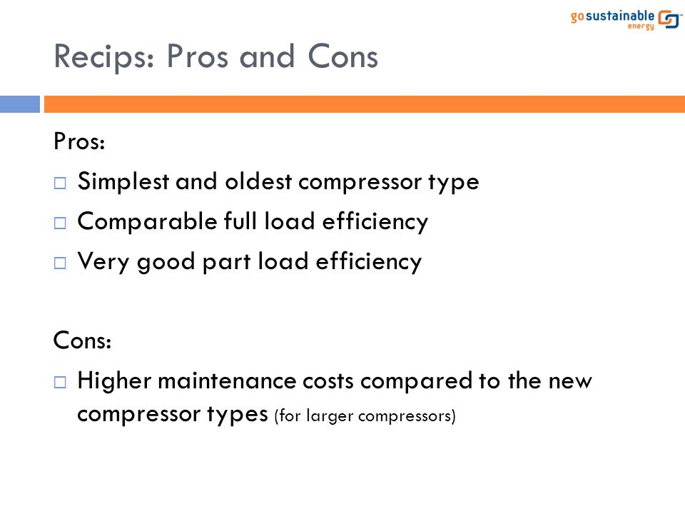 Recips: Pros and Cons Pros: Simplest and oldest compressor type