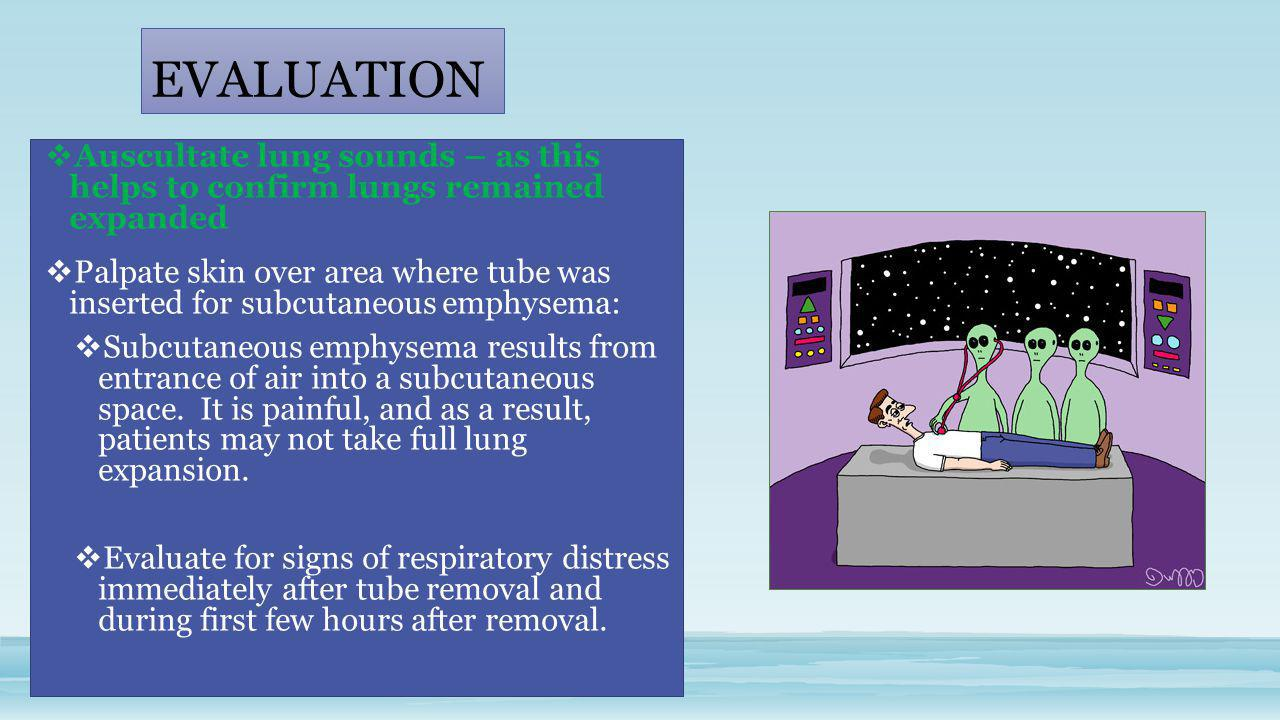 EVALUATION Auscultate lung sounds – as this helps to confirm lungs remained expanded.