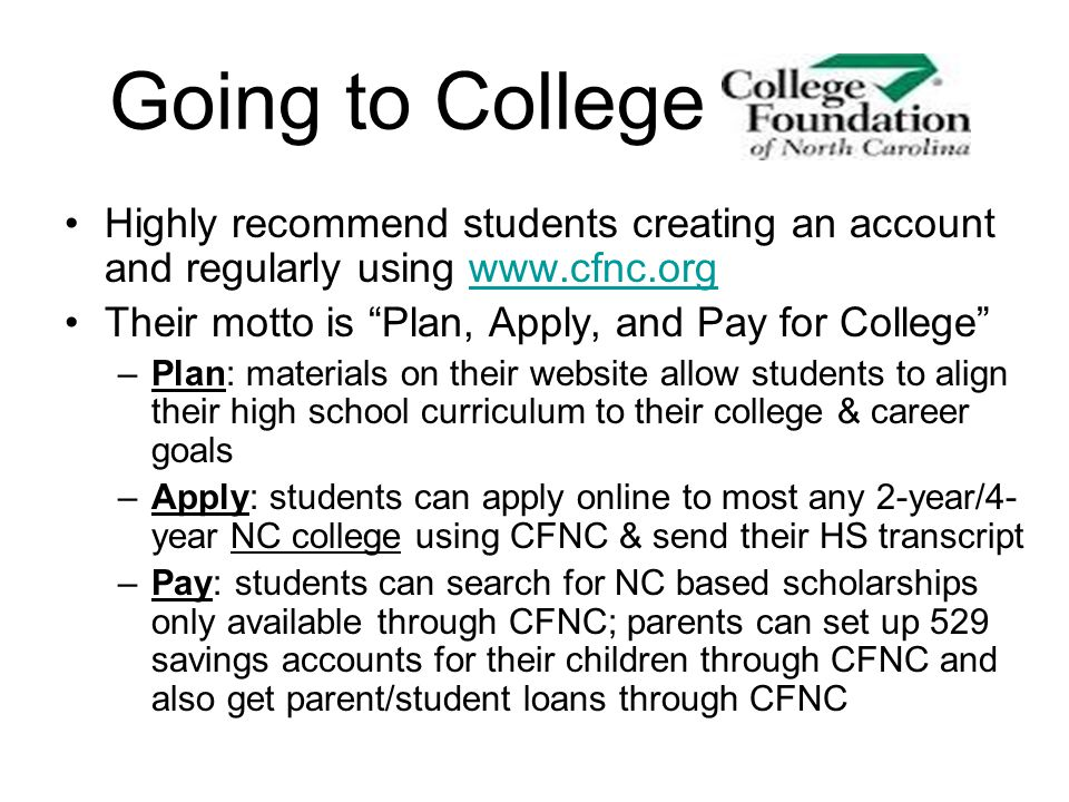 Going to College Highly recommend students creating an account and regularly using www.cfnc.org. Their motto is Plan, Apply, and Pay for College