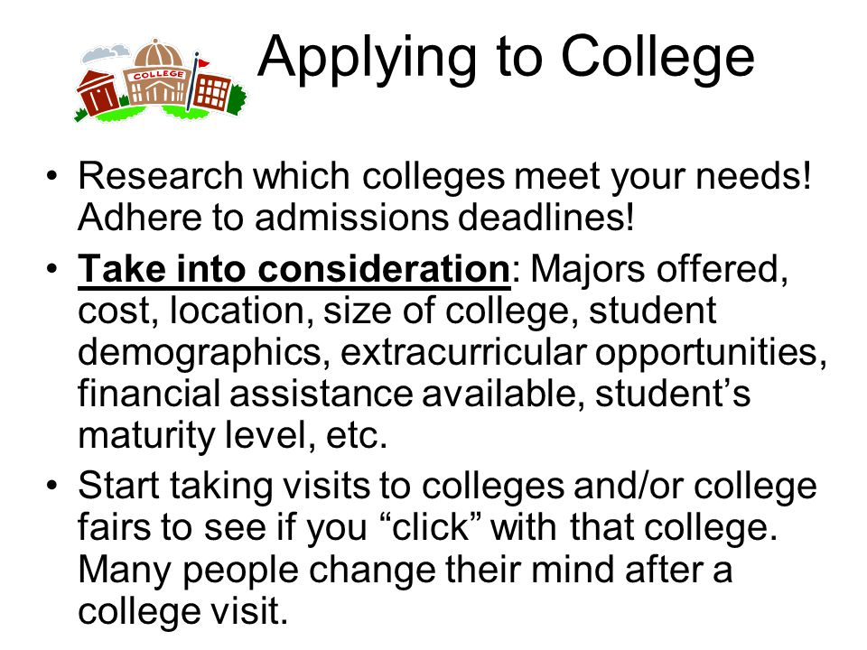 Applying to College Research which colleges meet your needs! Adhere to admissions deadlines!