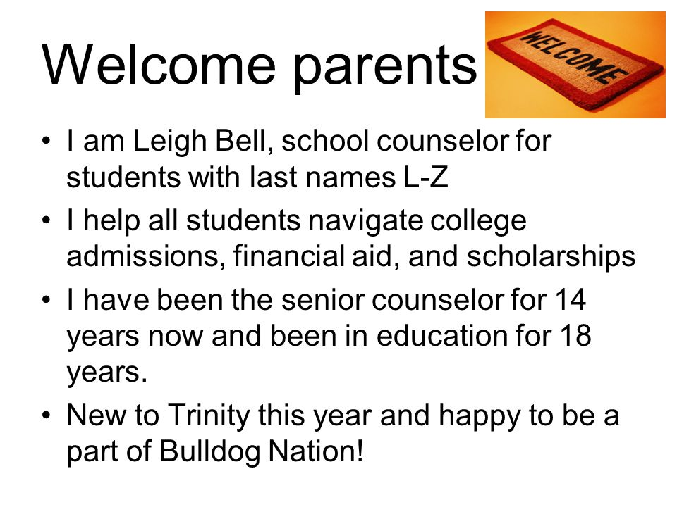 Welcome parents I am Leigh Bell, school counselor for students with last names L-Z.