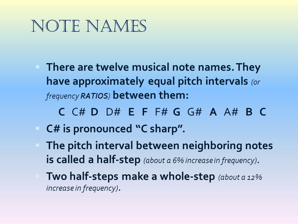NOTE NAMES There are twelve musical note names. They have approximately equal pitch intervals (or frequency RATIOS) between them: