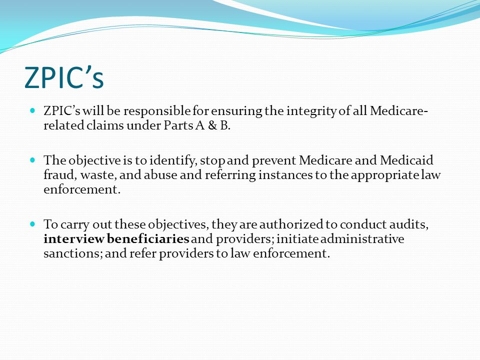 ZPIC's ZPIC's will be responsible for ensuring the integrity of all Medicare-related claims under Parts A & B.
