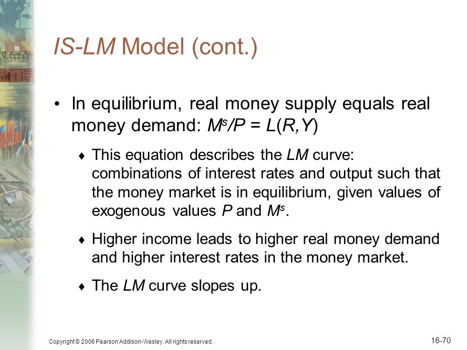 IS-LM Model (cont.) In equilibrium, real money supply equals real money demand: Ms/P = L(R,Y)