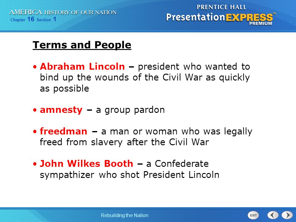 Terms and People Abraham Lincoln – president who wanted to bind up the wounds of the Civil War as quickly as possible.