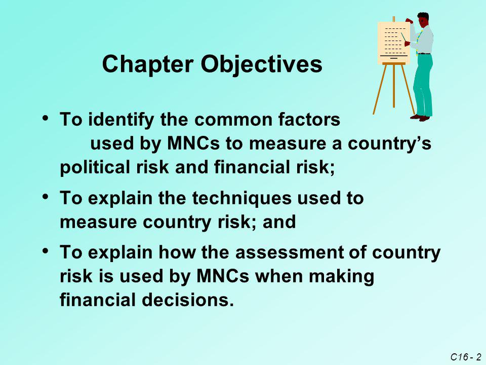Chapter Objectives To identify the common factors used by MNCs to measure a country's political risk and financial risk;