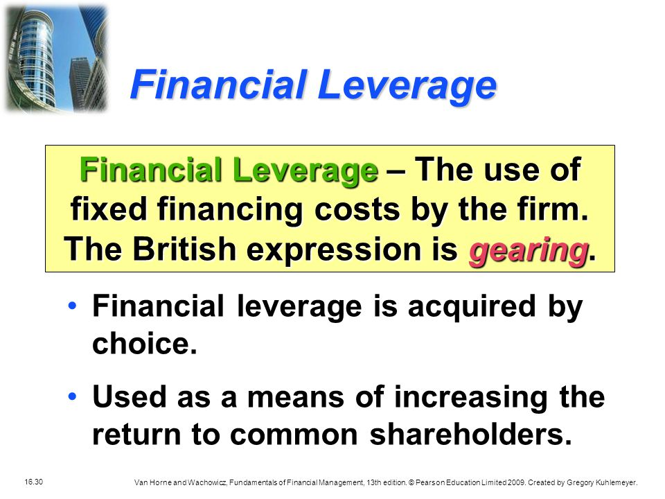 Financial Leverage Financial Leverage – The use of fixed financing costs by the firm. The British expression is gearing.