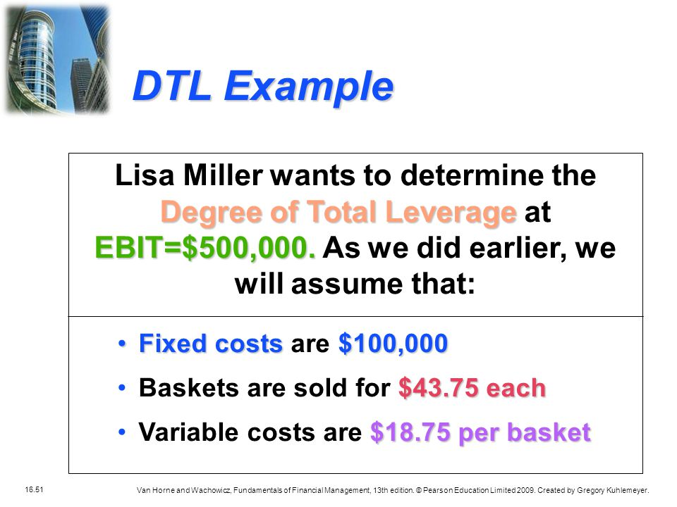 DTL Example Lisa Miller wants to determine the Degree of Total Leverage at EBIT=$500,000. As we did earlier, we will assume that:
