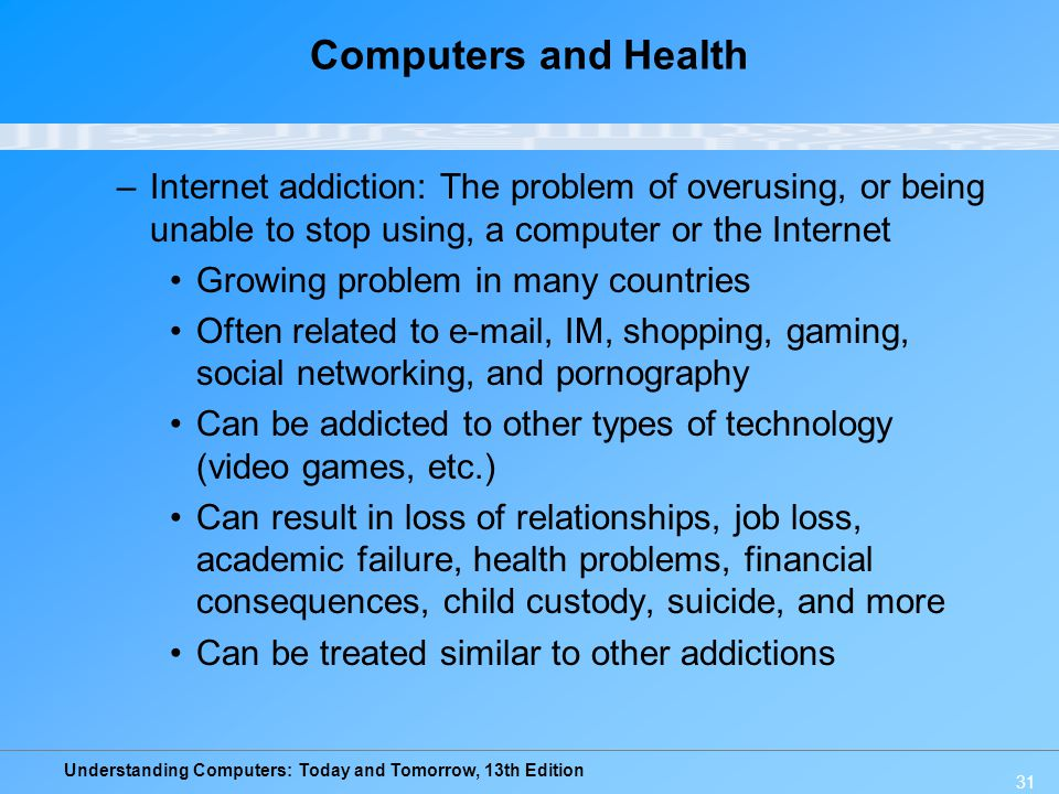 Computers and Health Internet addiction: The problem of overusing, or being unable to stop using, a computer or the Internet.
