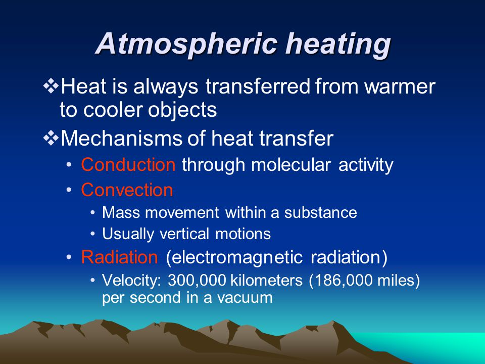 Atmospheric heating Heat is always transferred from warmer to cooler objects. Mechanisms of heat transfer.