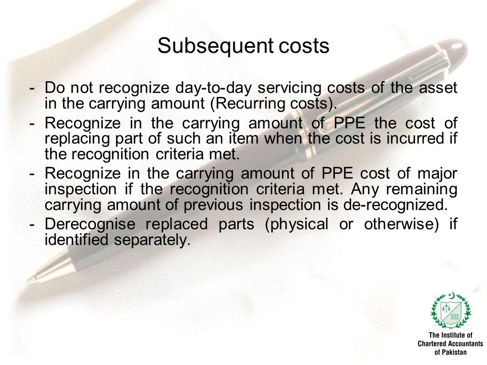 Subsequent costs Do not recognize day-to-day servicing costs of the asset in the carrying amount (Recurring costs).