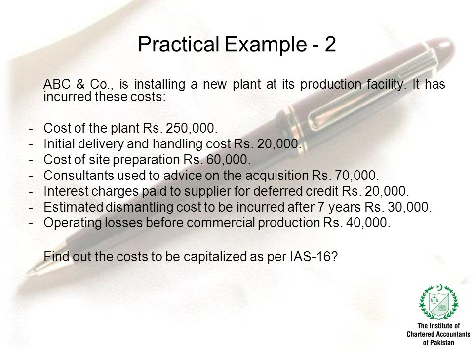 Practical Example - 2 ABC & Co., is installing a new plant at its production facility. It has incurred these costs: