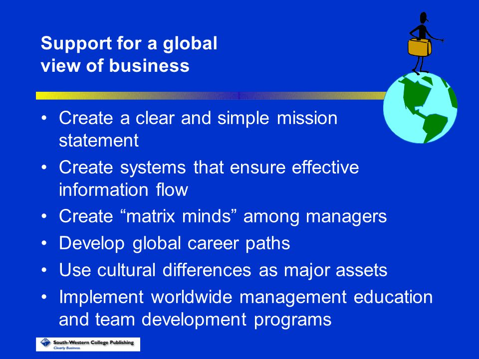 Support for a global view of business. Create a clear and simple mission statement. Create systems that ensure effective information flow.