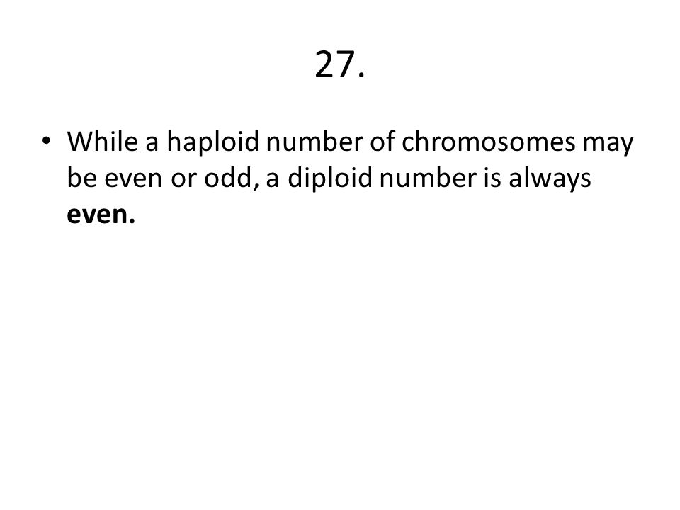 27. While a haploid number of chromosomes may be even or odd, a diploid number is always even.
