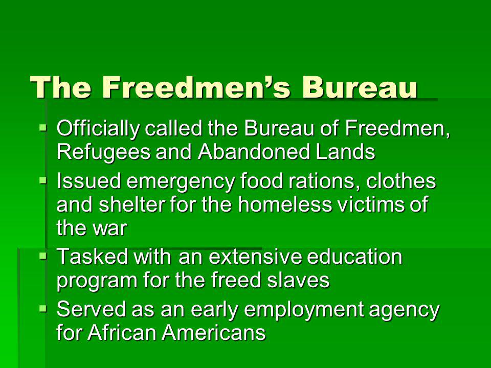 The Freedmen's Bureau Officially called the Bureau of Freedmen, Refugees and Abandoned Lands.