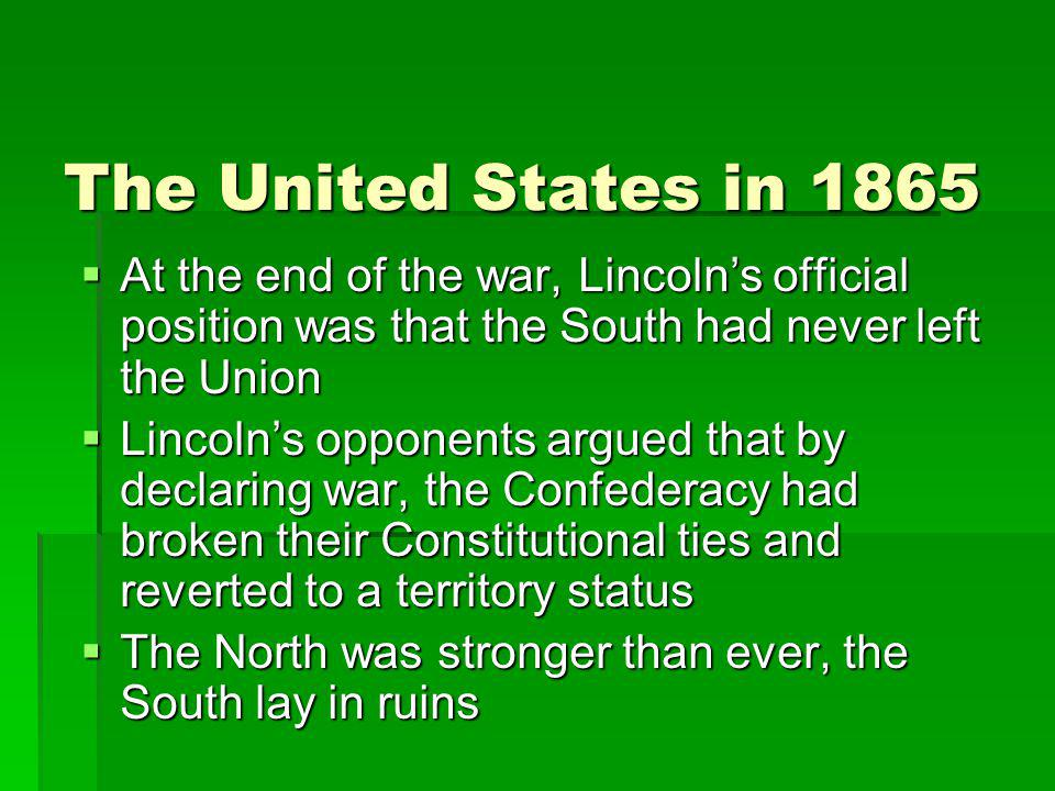 The United States in 1865 At the end of the war, Lincoln's official position was that the South had never left the Union.