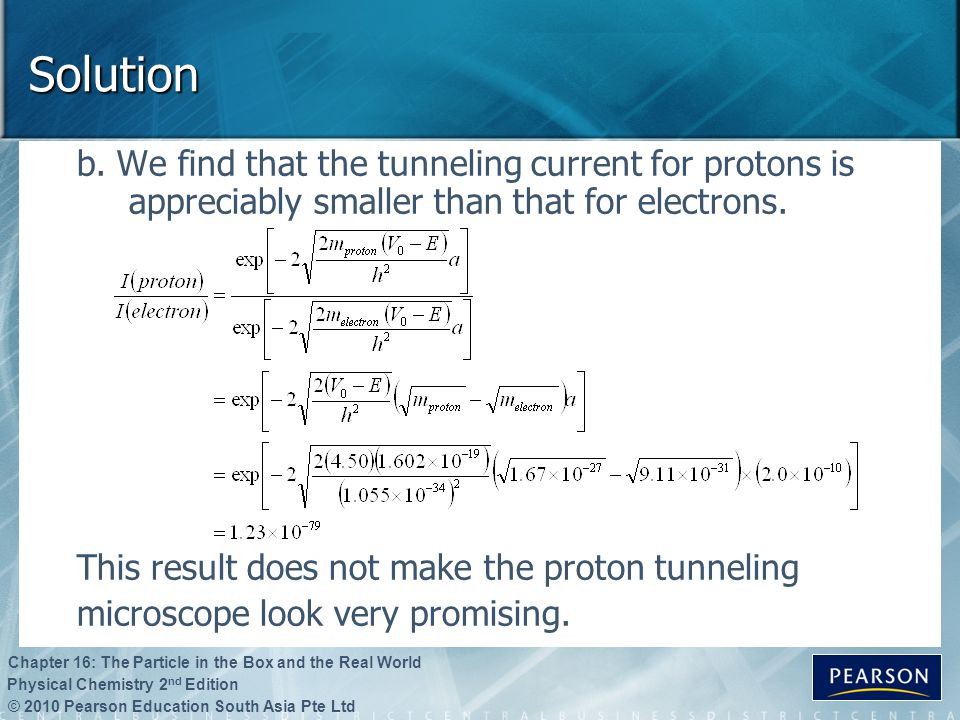 Solution b. We find that the tunneling current for protons is appreciably smaller than that for electrons.