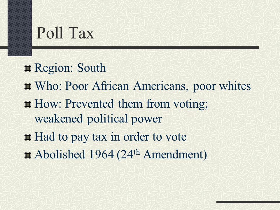 Poll Tax Region: South Who: Poor African Americans, poor whites