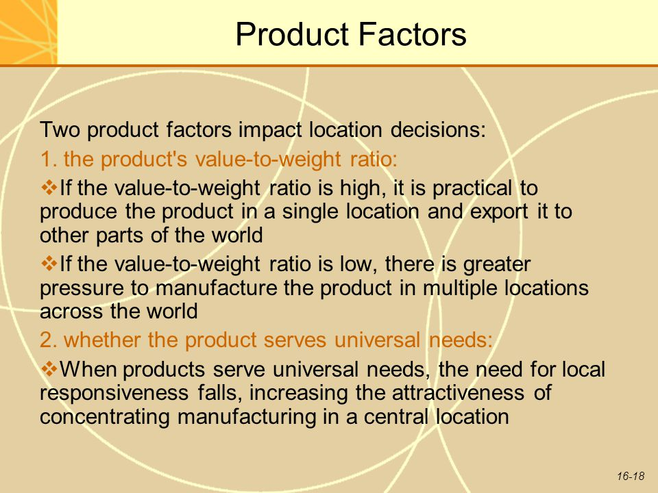 Product Factors Two product factors impact location decisions: