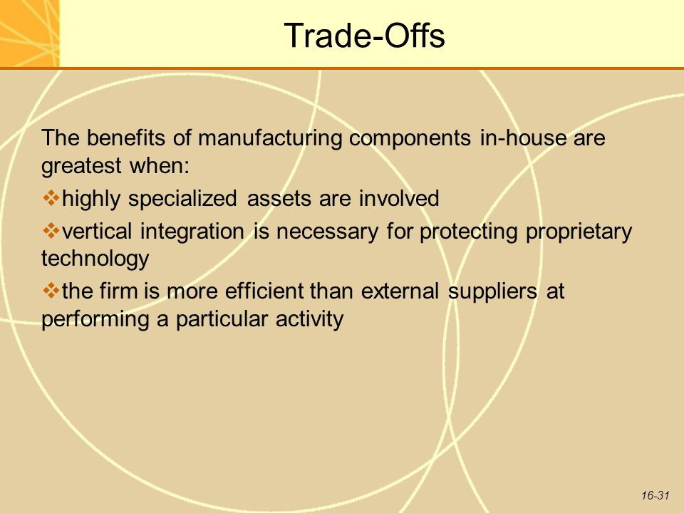 Trade-Offs The benefits of manufacturing components in-house are greatest when: highly specialized assets are involved.