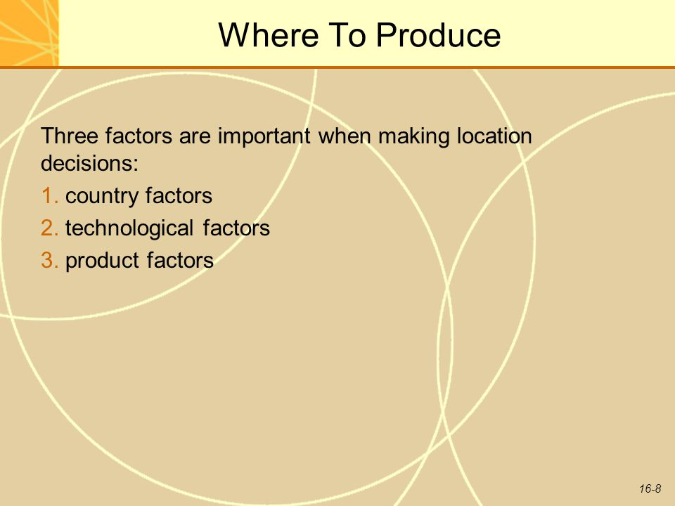 Where To Produce Three factors are important when making location decisions: 1. country factors. 2. technological factors.