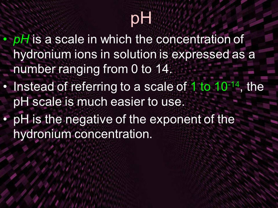 pH pH is a scale in which the concentration of hydronium ions in solution is expressed as a number ranging from 0 to 14.