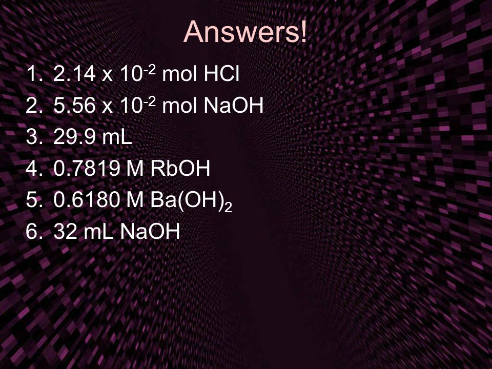 Answers! 2.14 x 10-2 mol HCl 5.56 x 10-2 mol NaOH 29.9 mL