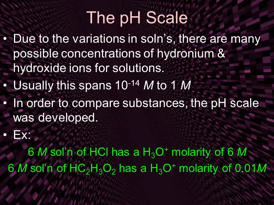 The pH Scale Due to the variations in soln's, there are many possible concentrations of hydronium & hydroxide ions for solutions.