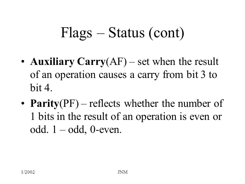 Flags – Status (cont) Auxiliary Carry(AF) – set when the result of an operation causes a carry from bit 3 to bit 4.