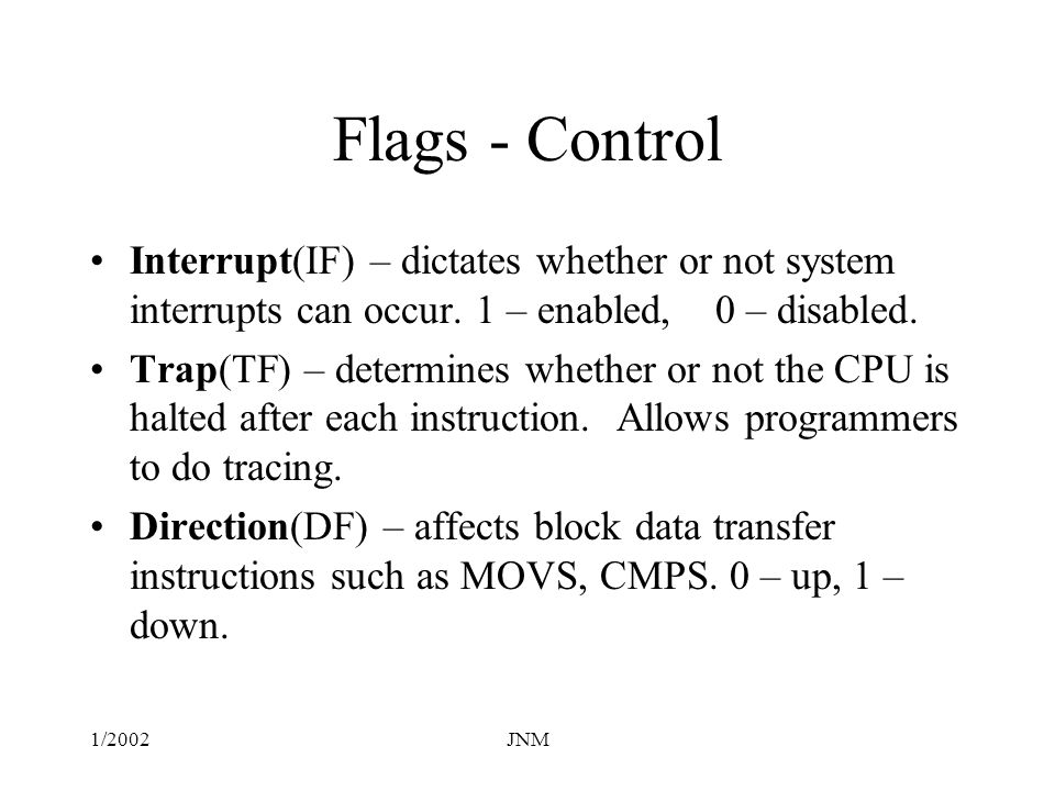 Flags - Control Interrupt(IF) – dictates whether or not system interrupts can occur. 1 – enabled, 0 – disabled.