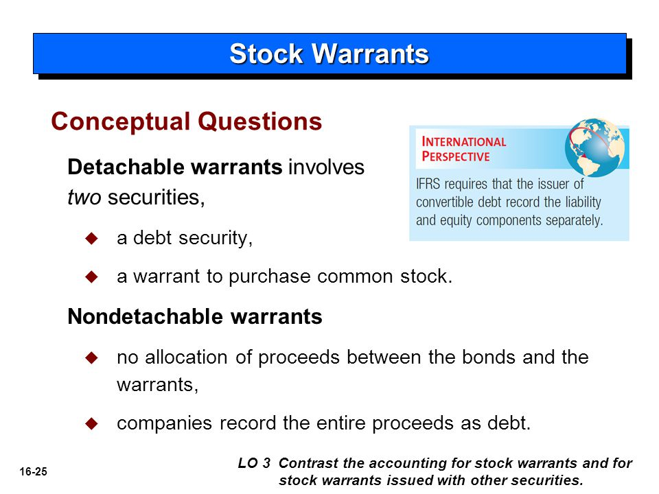 debt with warrants The accounting treatment for detachable warrants is a complicated area presumably you are asking about detachable warrants issued in conjunction with a debt instrument the first step is to allocate the proceeds to the debt instrument and the warrants, based on their relative fair values (asc 470-20-30-2) next you will.