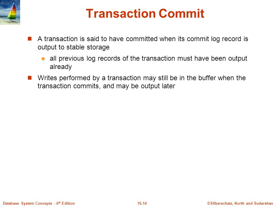Transaction Commit A transaction is said to have committed when its commit log record is output to stable storage.