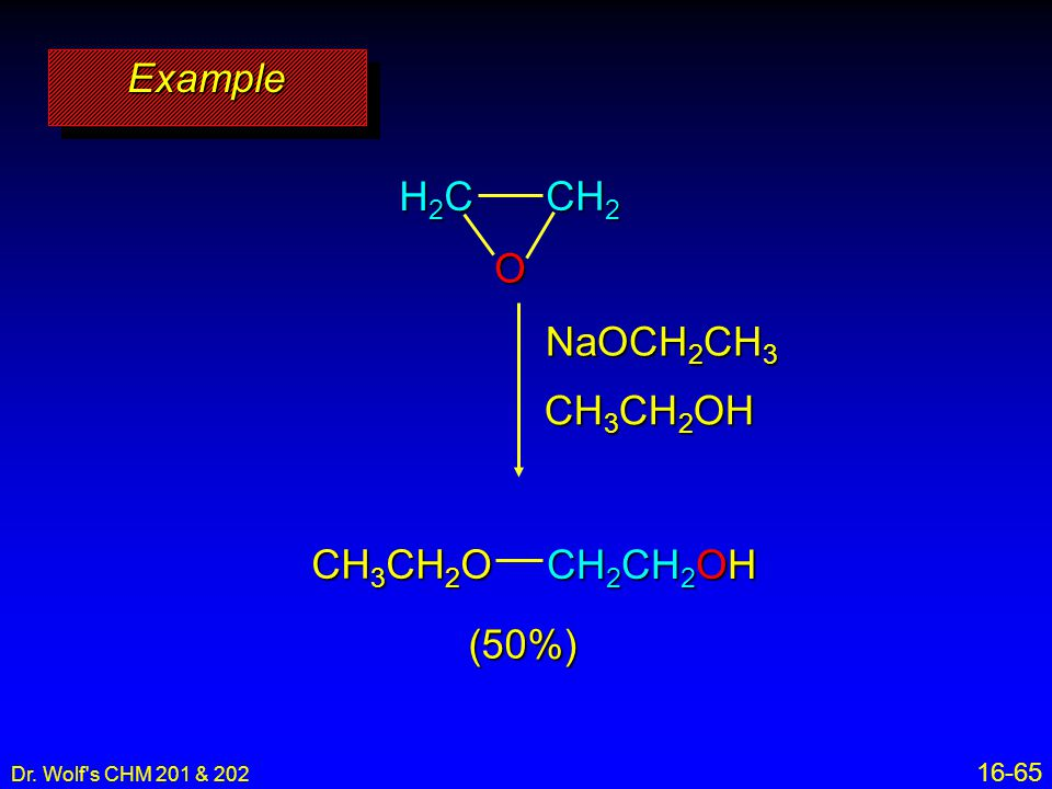 Example O H2C CH2 NaOCH2CH3 CH3CH2OH CH3CH2O CH2CH2OH (50%) 16-65 11
