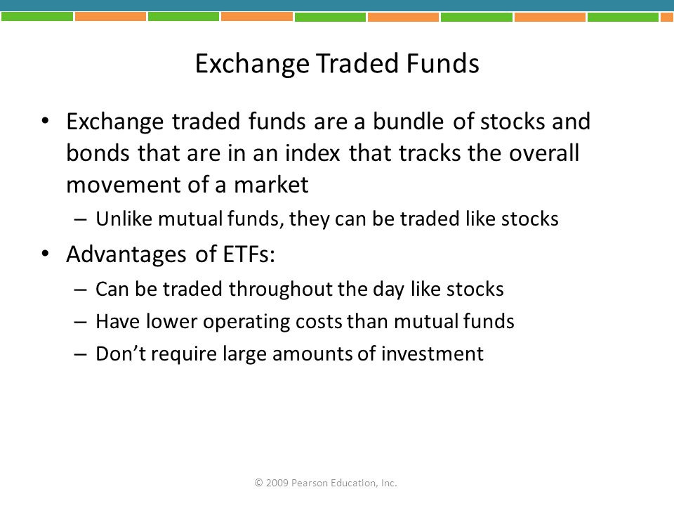Exchange Traded Funds Exchange traded funds are a bundle of stocks and bonds that are in an index that tracks the overall movement of a market.