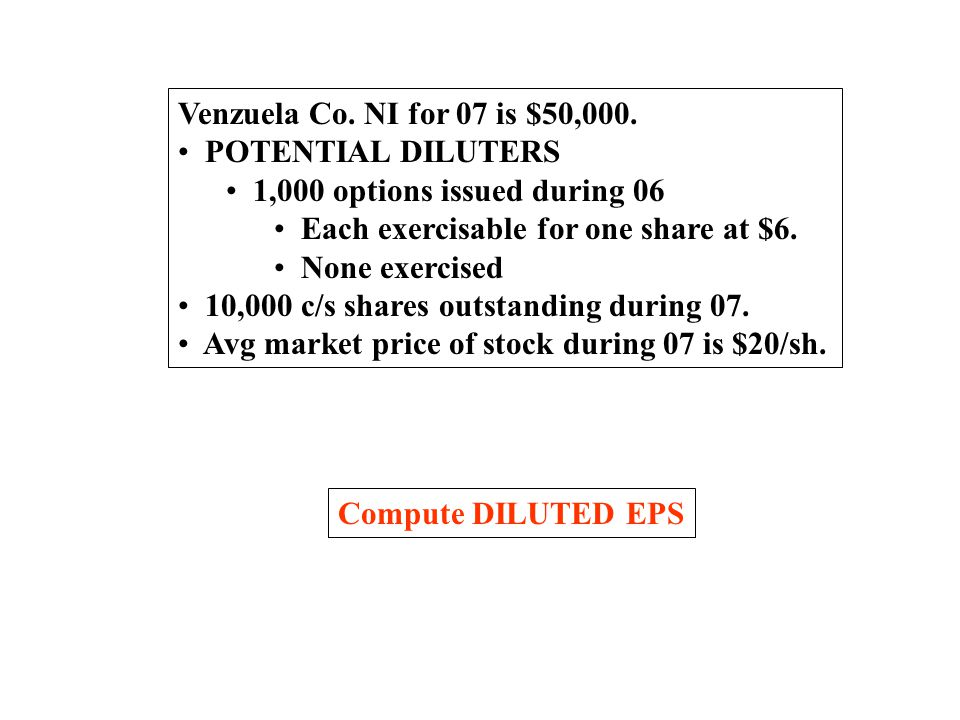 Venzuela Co. NI for 07 is $50,000. POTENTIAL DILUTERS. 1,000 options issued during 06. Each exercisable for one share at $6.