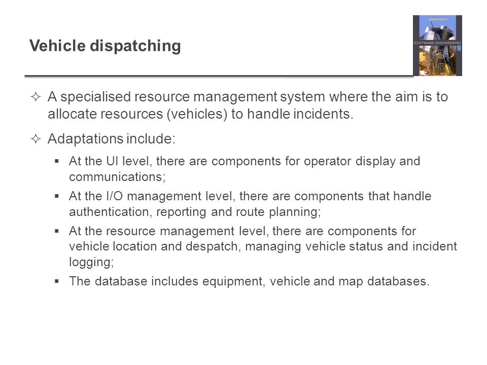 Vehicle dispatching A specialised resource management system where the aim is to allocate resources (vehicles) to handle incidents.