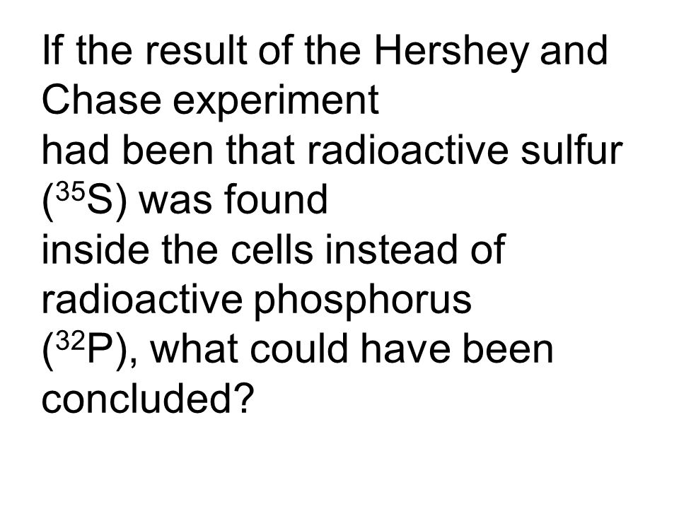If the result of the Hershey and Chase experiment had been that radioactive sulfur (35S) was found inside the cells instead of radioactive phosphorus (32P), what could have been concluded
