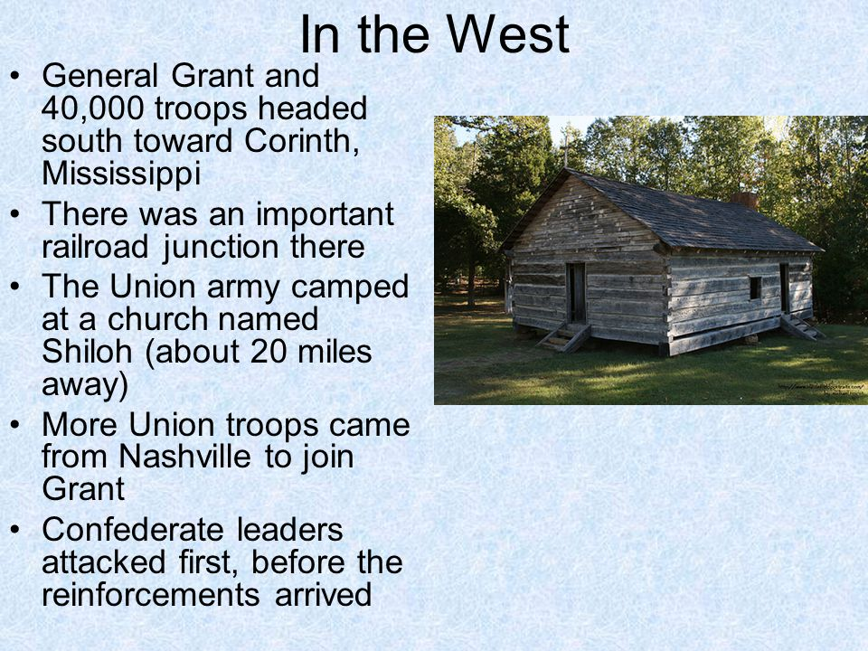 In the West General Grant and 40,000 troops headed south toward Corinth, Mississippi. There was an important railroad junction there.