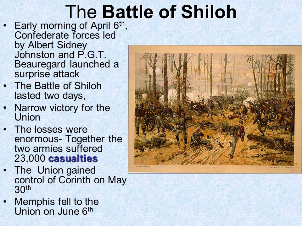 The Battle of Shiloh Early morning of April 6th, Confederate forces led by Albert Sidney Johnston and P.G.T. Beauregard launched a surprise attack.