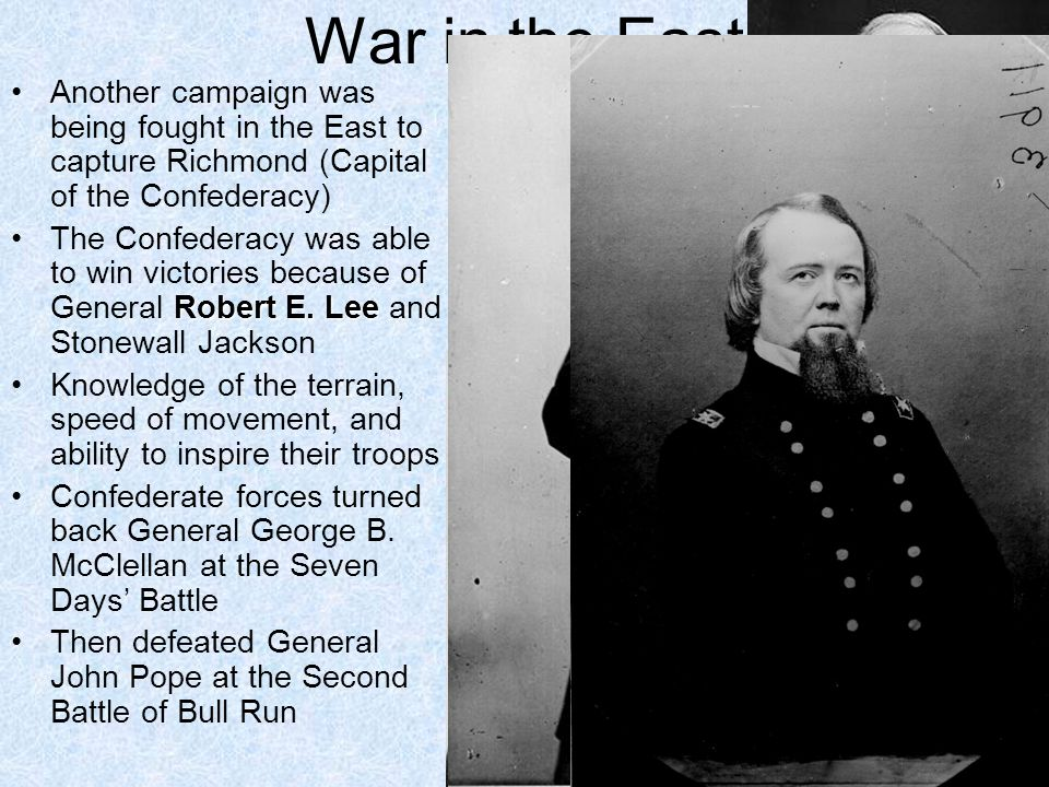 War in the East Another campaign was being fought in the East to capture Richmond (Capital of the Confederacy)